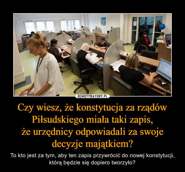 Czy wiesz, że konstytucja za rządów Piłsudskiego miała taki zapis,że urzędnicy odpowiadali za swoje decyzje majątkiem? – To kto jest za tym, aby ten zapis przywrócić do nowej konstytucji, którą będzie się dopiero tworzyło?