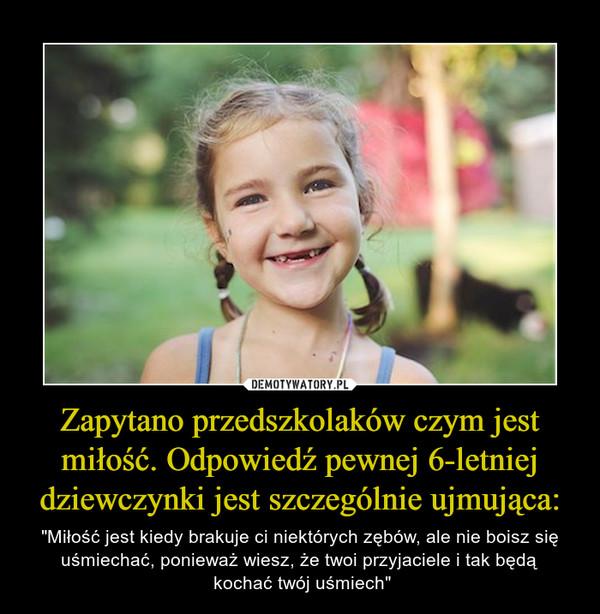 """Zapytano przedszkolaków czym jest miłość. Odpowiedź pewnej 6-letniej dziewczynki jest szczególnie ujmująca: – """"Miłość jest kiedy brakuje ci niektórych zębów, ale nie boisz się uśmiechać, ponieważ wiesz, że twoi przyjaciele i tak będą kochać twój uśmiech"""""""
