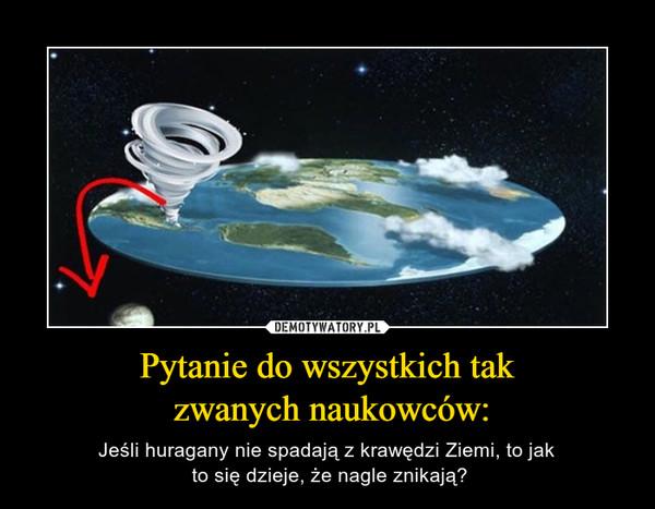 Pytanie do wszystkich tak zwanych naukowców: – Jeśli huragany nie spadają z krawędzi Ziemi, to jak to się dzieje, że nagle znikają?