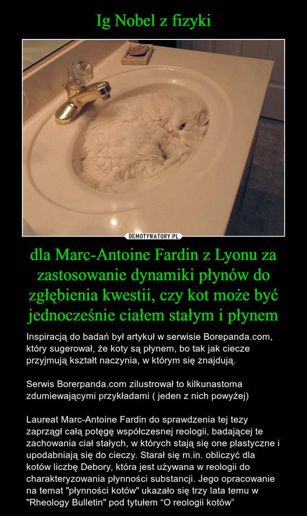 """dla Marc-Antoine Fardin z Lyonu za zastosowanie dynamiki płynów do zgłębienia kwestii, czy kot może być jednocześnie ciałem stałym i płynem – Inspiracją do badań był artykuł w serwisie Borepanda.com, który sugerował, że koty są płynem, bo tak jak ciecze przyjmują kształt naczynia, w którym się znajdują.Serwis Borerpanda.com zilustrował to kilkunastoma zdumiewającymi przykładami ( jeden z nich powyżej)Laureat Marc-Antoine Fardin do sprawdzenia tej tezy zaprzągł całą potęgę współczesnej reologii, badającej te zachowania ciał stałych, w których stają się one plastyczne i upodabniają się do cieczy. Starał się m.in. obliczyć dla kotów liczbę Debory, która jest używana w reologii do charakteryzowania płynności substancji. Jego opracowanie na temat """"płynności kotów"""" ukazało się trzy lata temu w """"Rheology Bulletin"""" pod tytułem """"O reologii kotów"""""""