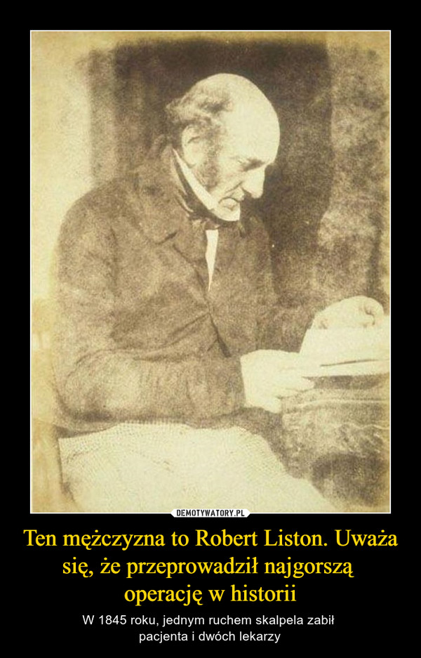 Ten mężczyzna to Robert Liston. Uważa się, że przeprowadził najgorszą operację w historii – W 1845 roku, jednym ruchem skalpela zabił pacjenta i dwóch lekarzy