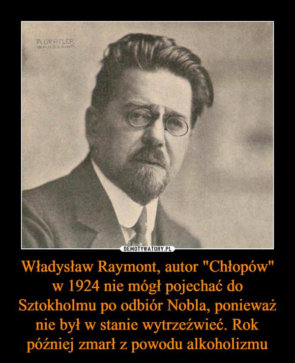 """Władysław Raymont, autor """"Chłopów"""" w 1924 nie mógł pojechać do Sztokholmu po odbiór Nobla, ponieważ nie był w stanie wytrzeźwieć. Rok później zmarł z powodu alkoholizmu –"""
