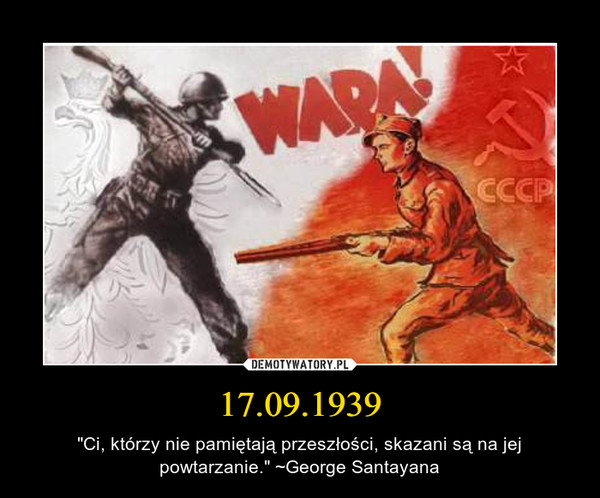 """17.09.1939 – """"Ci, którzy nie pamiętają przeszłości, skazani są na jej powtarzanie."""" ~George Santayana"""