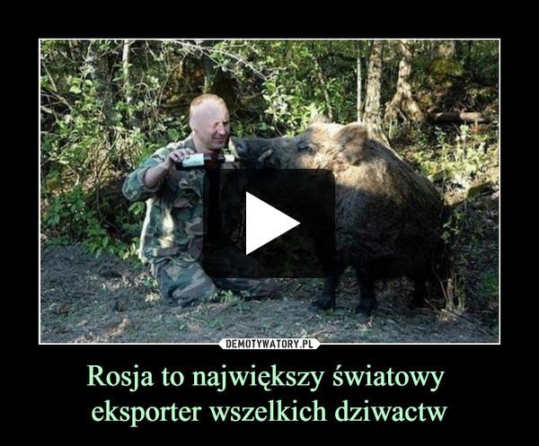 Rosja to największy światowy eksporter wszelkich dziwactw –