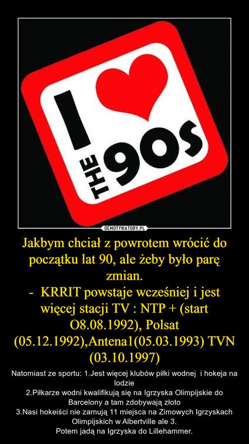 Jakbym chciał z powrotem wrócić do początku lat 90, ale żeby było parę zmian. -  KRRIT powstaje wcześniej i jest więcej stacji TV : NTP + (start O8.08.1992), Polsat (05.12.1992),Antena1(05.03.1993) TVN (03.10.1997)