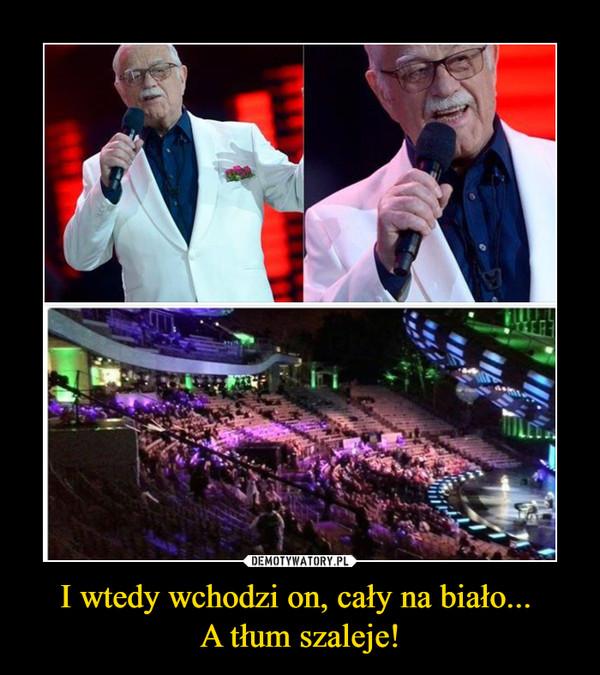 I wtedy wchodzi on, cały na biało... A tłum szaleje! –