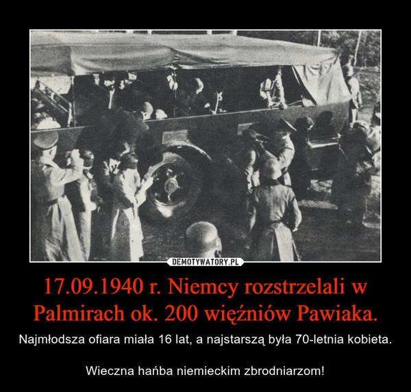 17.09.1940 r. Niemcy rozstrzelali w Palmirach ok. 200 więźniów Pawiaka. – Najmłodsza ofiara miała 16 lat, a najstarszą była 70-letnia kobieta.Wieczna hańba niemieckim zbrodniarzom!