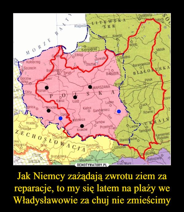 Jak Niemcy zażądają zwrotu ziem za reparacje, to my się latem na plaży we Władysławowie za chuj nie zmieścimy –