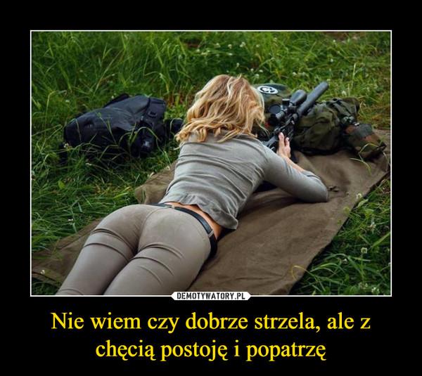 Nie wiem czy dobrze strzela, ale z chęcią postoję i popatrzę –