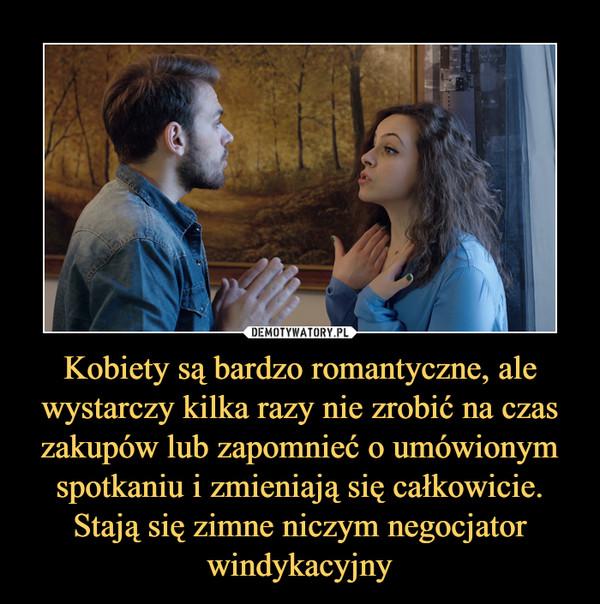 Kobiety są bardzo romantyczne, ale wystarczy kilka razy nie zrobić na czas zakupów lub zapomnieć o umówionym spotkaniu i zmieniają się całkowicie. Stają się zimne niczym negocjator windykacyjny –