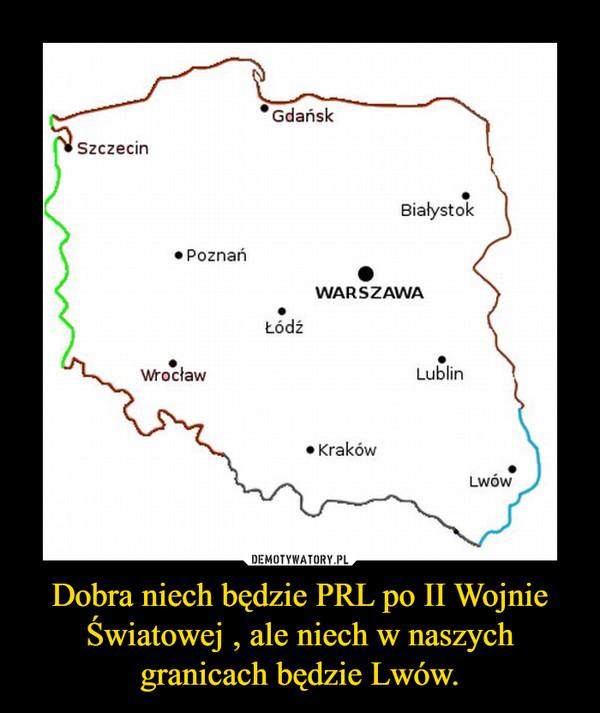Dobra niech będzie PRL po II Wojnie Światowej , ale niech w naszych granicach będzie Lwów. –