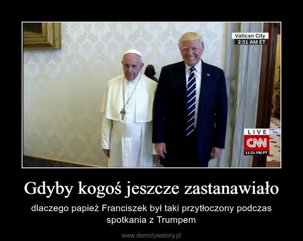 Gdyby kogoś jeszcze zastanawiało – dlaczego papież Franciszek był taki przytłoczony podczas spotkania z Trumpem