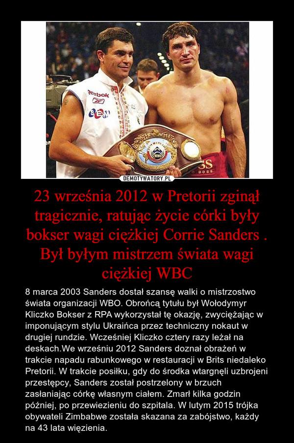 23 września 2012 w Pretorii zginął tragicznie, ratując życie córki były bokser wagi ciężkiej Corrie Sanders . Był byłym mistrzem świata wagi ciężkiej WBC – 8 marca 2003 Sanders dostał szansę walki o mistrzostwo świata organizacji WBO. Obrońcą tytułu był Wołodymyr Kliczko Bokser z RPA wykorzystał tę okazję, zwyciężając w imponującym stylu Ukraińca przez techniczny nokaut w drugiej rundzie. Wcześniej Kliczko cztery razy leżał na deskach.We wrześniu 2012 Sanders doznał obrażeń w trakcie napadu rabunkowego w restauracji w Brits niedaleko Pretorii. W trakcie posiłku, gdy do środka wtargnęli uzbrojeni przestępcy, Sanders został postrzelony w brzuch zasłaniając córkę własnym ciałem. Zmarł kilka godzin później, po przewiezieniu do szpitala. W lutym 2015 trójka obywateli Zimbabwe została skazana za zabójstwo, każdy na 43 lata więzienia.