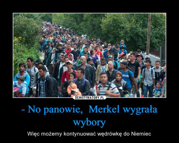 - No panowie,  Merkel wygrała wybory – Więc możemy kontynuować wędrówkę do Niemiec