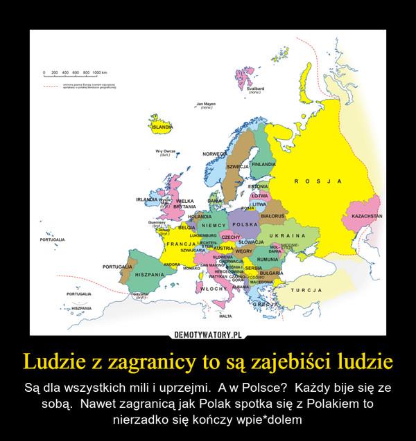 Ludzie z zagranicy to są zajebiści ludzie – Są dla wszystkich mili i uprzejmi.  A w Polsce?  Każdy bije się ze sobą.  Nawet zagranicą jak Polak spotka się z Polakiem to nierzadko się kończy wpie*dolem
