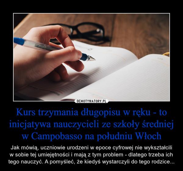 Kurs trzymania długopisu w ręku - to inicjatywa nauczycieli ze szkoły średniej w Campobasso na południu Włoch – Jak mówią, uczniowie urodzeni w epoce cyfrowej nie wykształcili w sobie tej umiejętności i mają z tym problem - dlatego trzeba ich tego nauczyć. A pomyśleć, że kiedyś wystarczyli do tego rodzice...