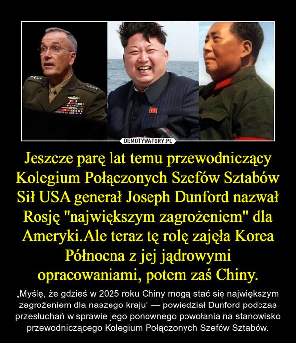 """Jeszcze parę lat temu przewodniczący Kolegium Połączonych Szefów Sztabów Sił USA generał Joseph Dunford nazwał Rosję ''największym zagrożeniem'' dla Ameryki.Ale teraz tę rolę zajęła Korea Północna z jej jądrowymi opracowaniami, potem zaś Chiny. – """"Myślę, że gdzieś w 2025 roku Chiny mogą stać się największym zagrożeniem dla naszego kraju"""" — powiedział Dunford podczas przesłuchań w sprawie jego ponownego powołania na stanowisko przewodniczącego Kolegium Połączonych Szefów Sztabów."""