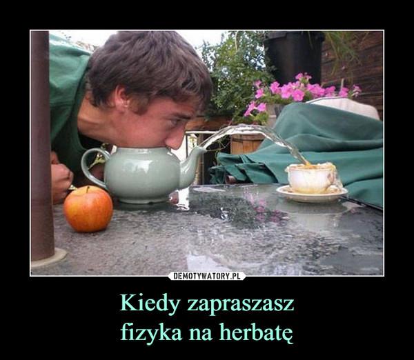 Kiedy zapraszaszfizyka na herbatę –