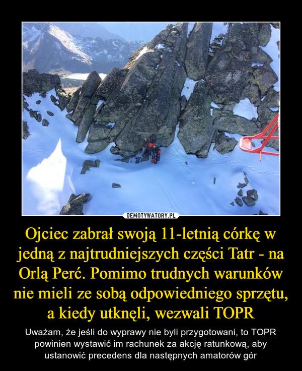 Ojciec zabrał swoją 11-letnią córkę w jedną z najtrudniejszych części Tatr - na Orlą Perć. Pomimo trudnych warunków nie mieli ze sobą odpowiedniego sprzętu, a kiedy utknęli, wezwali TOPR – Uważam, że jeśli do wyprawy nie byli przygotowani, to TOPR powinien wystawić im rachunek za akcję ratunkową, aby ustanowić precedens dla następnych amatorów gór