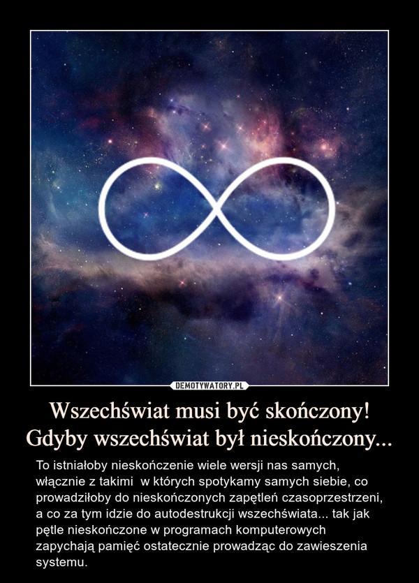 Wszechświat musi być skończony! Gdyby wszechświat był nieskończony... – To istniałoby nieskończenie wiele wersji nas samych, włącznie z takimi  w których spotykamy samych siebie, co prowadziłoby do nieskończonych zapętleń czasoprzestrzeni, a co za tym idzie do autodestrukcji wszechświata... tak jak pętle nieskończone w programach komputerowych zapychają pamięć ostatecznie prowadząc do zawieszenia systemu.
