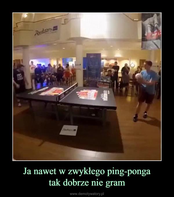 Ja nawet w zwykłego ping-pongatak dobrze nie gram –