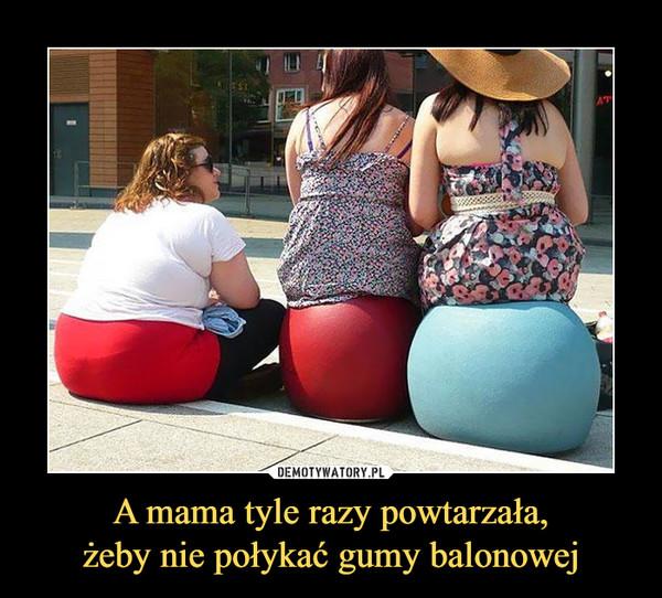 A mama tyle razy powtarzała,żeby nie połykać gumy balonowej –