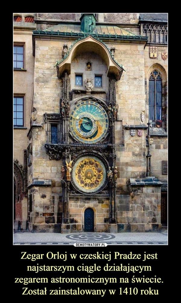Zegar Orloj w czeskiej Pradze jest najstarszym ciągle działającym zegarem astronomicznym na świecie. Został zainstalowany w 1410 roku –