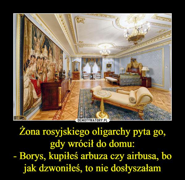 Żona rosyjskiego oligarchy pyta go,gdy wrócił do domu:- Borys, kupiłeś arbuza czy airbusa, bo jak dzwoniłeś, to nie dosłyszałam –