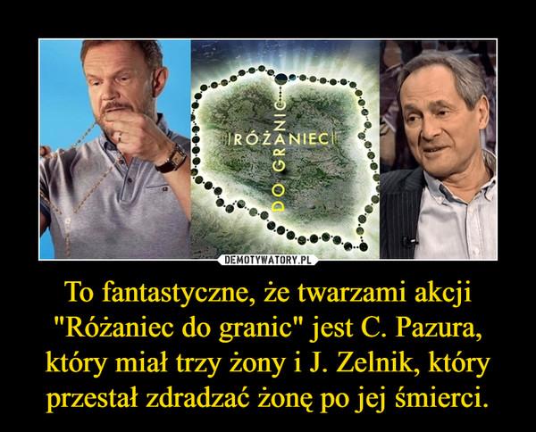 """To fantastyczne, że twarzami akcji """"Różaniec do granic"""" jest C. Pazura, który miał trzy żony i J. Zelnik, który przestał zdradzać żonę po jej śmierci. –"""