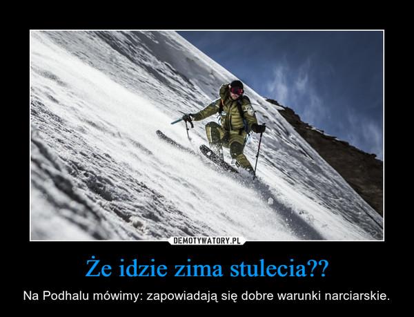 Że idzie zima stulecia?? – Na Podhalu mówimy: zapowiadają się dobre warunki narciarskie.