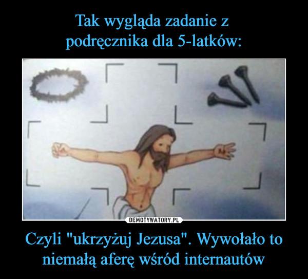"""Czyli """"ukrzyżuj Jezusa"""". Wywołało to niemałą aferę wśród internautów –"""