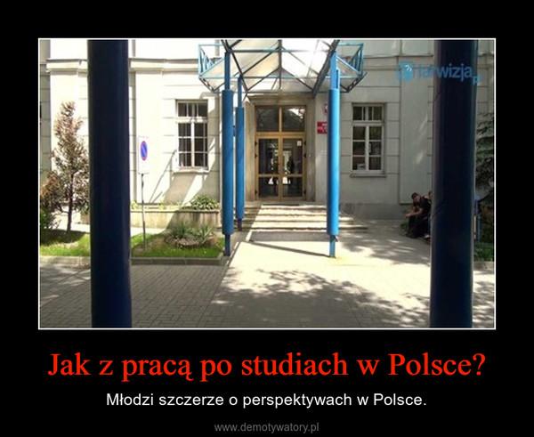 Jak z pracą po studiach w Polsce? – Młodzi szczerze o perspektywach w Polsce.