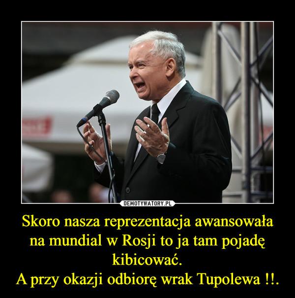 Skoro nasza reprezentacja awansowała na mundial w Rosji to ja tam pojadę kibicować.A przy okazji odbiorę wrak Tupolewa !!. –