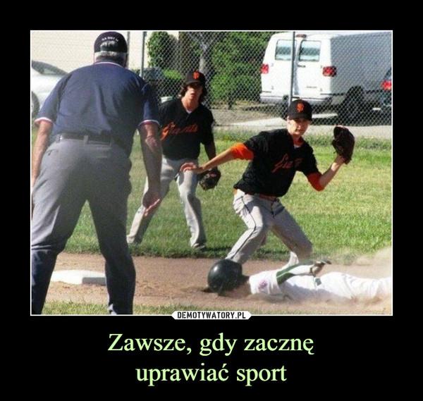 Zawsze, gdy zacznęuprawiać sport –