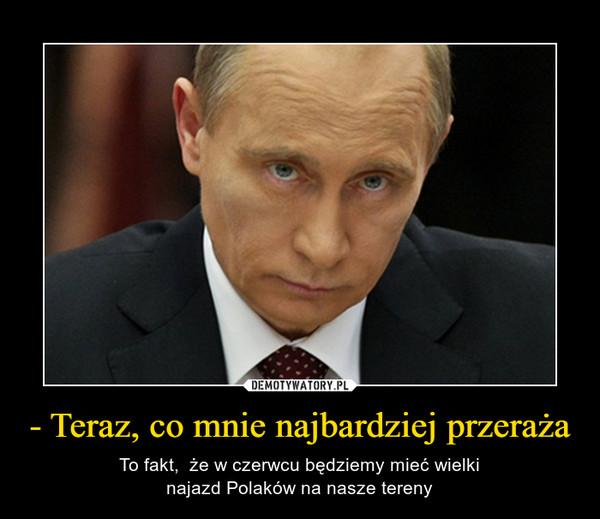 - Teraz, co mnie najbardziej przeraża – To fakt,  że w czerwcu będziemy mieć wielkinajazd Polaków na nasze tereny