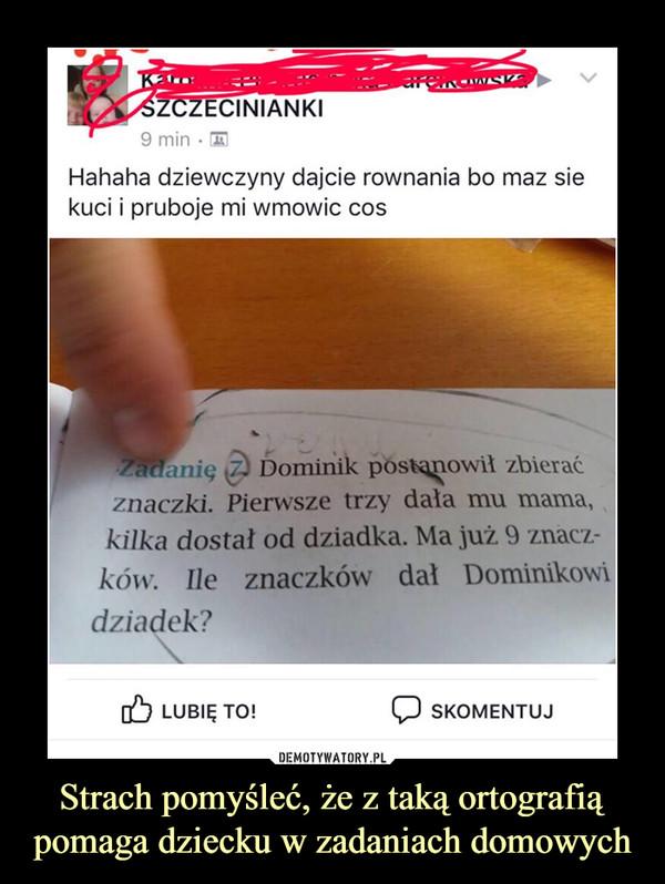 Strach pomyśleć, że z taką ortografią pomaga dziecku w zadaniach domowych –