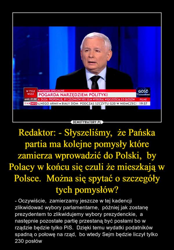 Redaktor: - Słyszeliśmy,  że Pańska partia ma kolejne pomysły które zamierza wprowadzić do Polski,  by Polacy w końcu się czuli że mieszkają w Polsce.  Można się spytać o szczegóły tych pomysłów? – - Oczywiście,  zamierzamy jeszcze w tej kadencji zlikwidować wybory parlamentarne,  później jak zostanę prezydentem to zlikwidujemy wybory prezydenckie,  a następnie pozostałe partię przestaną być posłami bo w rządzie będzie tylko PiS.  Dzięki temu wydatki podatników spadną o połowę na rząd,  bo wtedy Sejm będzie liczył tylko 230 posłów