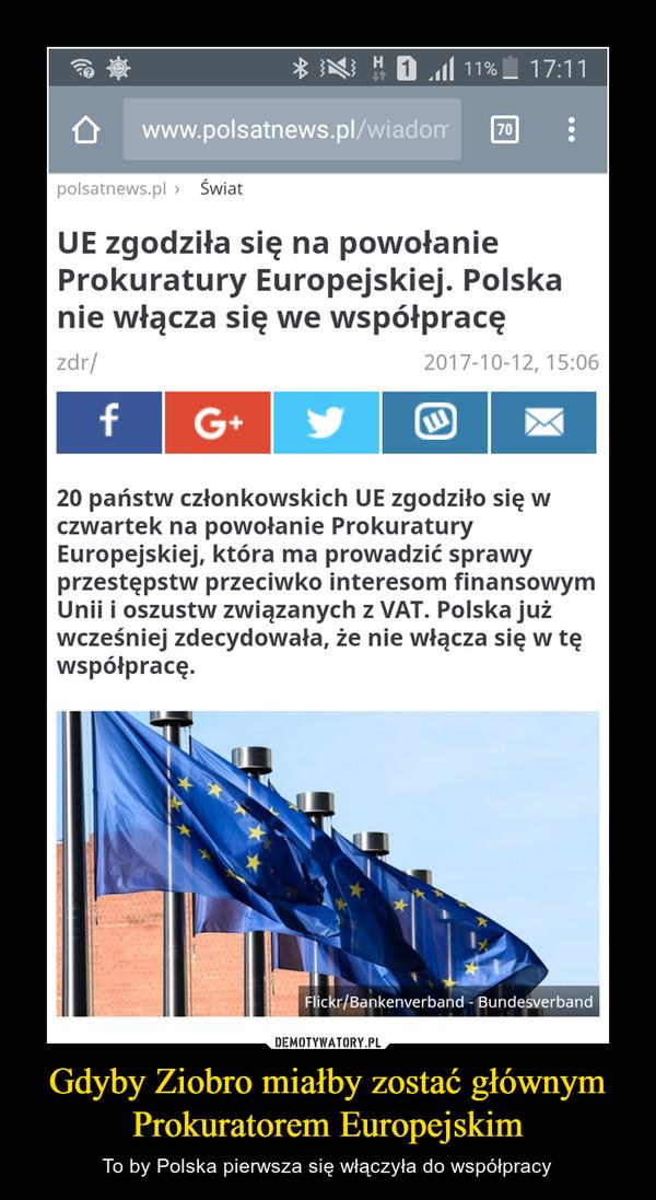 Gdyby Ziobro miałby zostać głównym Prokuratorem Europejskim – To by Polska pierwsza się włączyła do współpracy