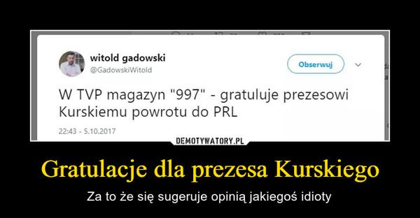 Gratulacje dla prezesa Kurskiego – Za to że się sugeruje opinią jakiegoś idioty