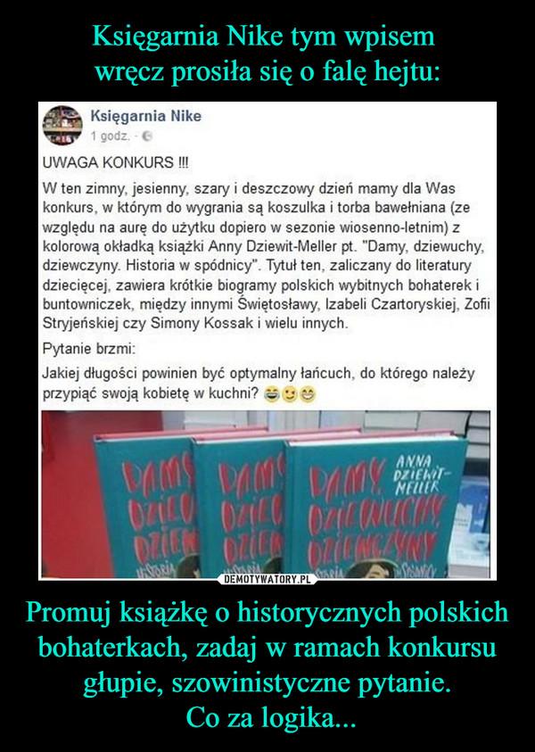 """Promuj książkę o historycznych polskich bohaterkach, zadaj w ramach konkursu głupie, szowinistyczne pytanie. Co za logika... –  UWAGA KONKURSW ten zimny, jesienny, szary i deszczowy dzień mamy dla Waskonkurs, w którym do wygrania są koszulka i torba bawełniana (zewzględu na aurę do użytku dopiero w sezonie wiosenne-letnim) zkolorową okładką książki Anny Dziewit-Meller pt. """"Damy, dziewuchy,dziewczyny. Historia w spódnicy"""". Tytuł ten, zaliczany do literaturydziecięcej, zawiera krótkie biogramy polskich wybitnych bohaterek ibuntowniczek, między innymi Swiętosławy, Izabeli Czartoryskiej, ZofiiStryjeńskiej czy Simony Kossak i wielu innych.Pytanie brzmi:Jakiej długości powinien być optymalny łańcuch, do którego należyprzypiąć swoją kobietę w kuchni?"""