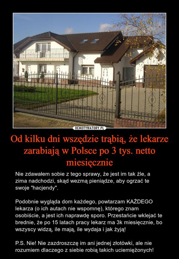 """Od kilku dni wszędzie trąbią, że lekarze zarabiają w Polsce po 3 tys. netto miesięcznie – Nie zdawałem sobie z tego sprawy, że jest im tak źle, a zima nadchodzi, skąd wezmą pieniądze, aby ogrzać te swoje """"hacjendy"""".Podobnie wygląda dom każdego, powtarzam KAŻDEGO lekarza (o ich autach nie wspomnę), którego znam osobiście, a jest ich naprawdę sporo. Przestańcie wklejać te brednie, że po 15 latach pracy lekarz ma 3k miesięcznie, bo wszyscy widzą, ile mają, ile wydaja i jak żyją!P.S. Nie! Nie zazdroszczę im ani jednej złotówki, ale nie rozumiem dlaczego z siebie robią takich uciemiężonych!"""
