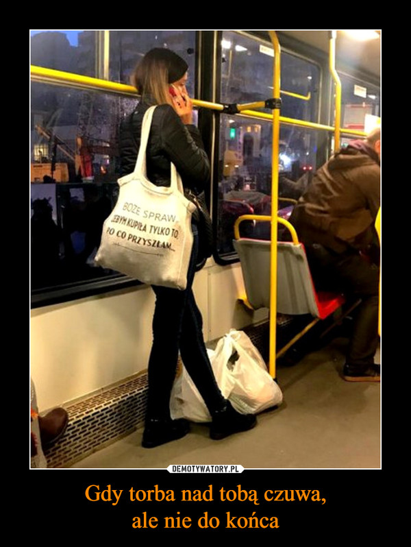 Gdy torba nad tobą czuwa,ale nie do końca –