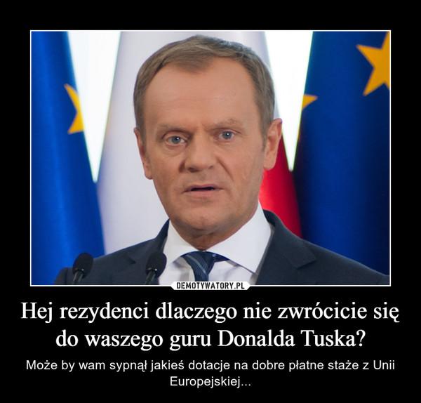 Hej rezydenci dlaczego nie zwrócicie się do waszego guru Donalda Tuska? – Może by wam sypnął jakieś dotacje na dobre płatne staże z Unii Europejskiej...