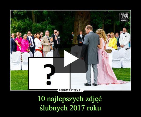 10 najlepszych zdjęć ślubnych 2017 roku –