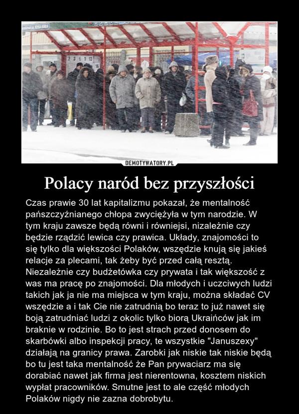 """Polacy naród bez przyszłości – Czas prawie 30 lat kapitalizmu pokazał, że mentalność pańszczyźnianego chłopa zwyciężyła w tym narodzie. W tym kraju zawsze będą równi i równiejsi, nizależnie czy będzie rządzić lewica czy prawica. Układy, znajomości to się tylko dla większości Polaków, wszędzie knują się jakieś relacje za plecami, tak żeby być przed całą resztą. Niezależnie czy budżetówka czy prywata i tak większość z was ma pracę po znajomości. Dla młodych i uczciwych ludzi takich jak ja nie ma miejsca w tym kraju, można składać CV wszędzie a i tak Cie nie zatrudnią bo teraz to już nawet się boją zatrudniać ludzi z okolic tylko biorą Ukraińców jak im braknie w rodzinie. Bo to jest strach przed donosem do skarbówki albo inspekcji pracy, te wszystkie """"Januszexy"""" działają na granicy prawa. Zarobki jak niskie tak niskie będą bo tu jest taka mentalność że Pan prywaciarz ma się dorabiać nawet jak firma jest nierentowna, kosztem niskich wypłat pracowników. Smutne jest to ale część młodych Polaków nigdy nie zazna dobrobytu."""