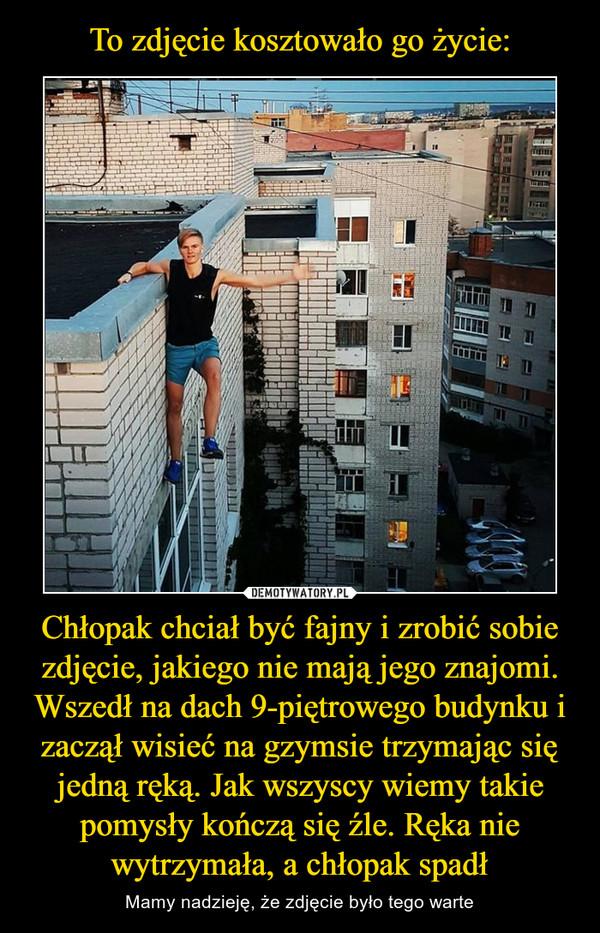 Chłopak chciał być fajny i zrobić sobie zdjęcie, jakiego nie mają jego znajomi. Wszedł na dach 9-piętrowego budynku i zaczął wisieć na gzymsie trzymając się jedną ręką. Jak wszyscy wiemy takie pomysły kończą się źle. Ręka nie wytrzymała, a chłopak spadł – Mamy nadzieję, że zdjęcie było tego warte