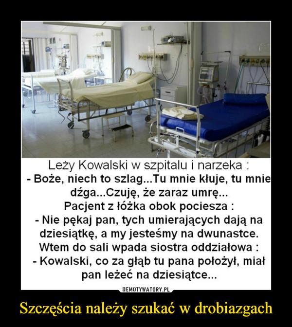 Szczęścia należy szukać w drobiazgach –  Leży Kowalski w szpitalu i narzekaBoże, niech to szIag...Tu mnie kłuje, tu mniedźga...Czuję, że zaraz umrę...Pacjent z łóżka obok pocieszaNie pękaj pan, tych umierających dają nadziesiątkę, a my jesteśmy na dwunastce.Wtem do sali wpada siostra oddziałowaKowalski, co za głąb tu pana położył, miałpan leżeć na dziesiątce...