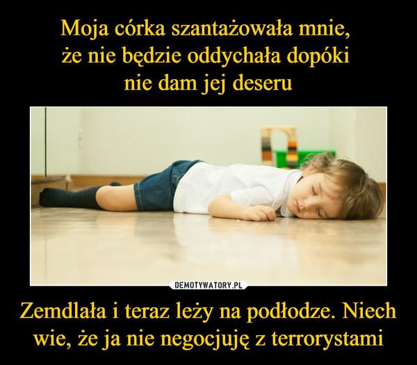 Zemdlała i teraz leży na podłodze. Niech wie, że ja nie negocjuję z terrorystami –