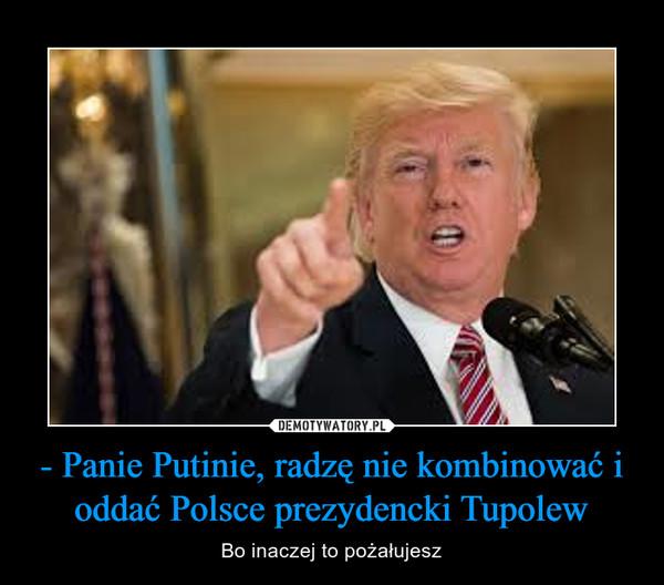 - Panie Putinie, radzę nie kombinować i oddać Polsce prezydencki Tupolew – Bo inaczej to pożałujesz