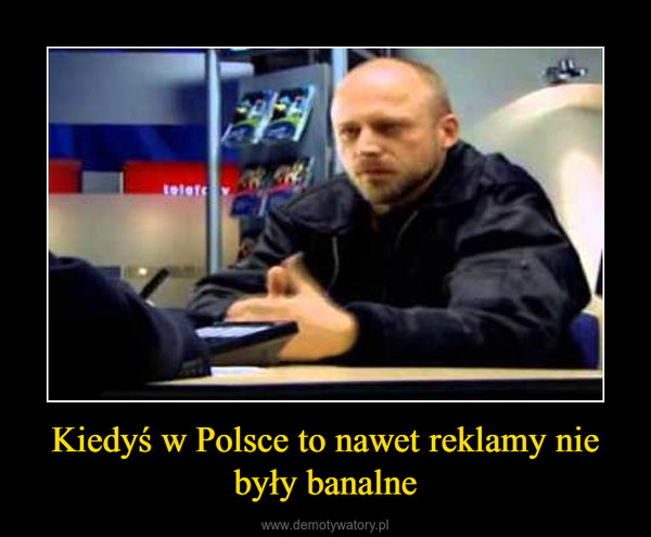 Kiedyś w Polsce to nawet reklamy nie były banalne –